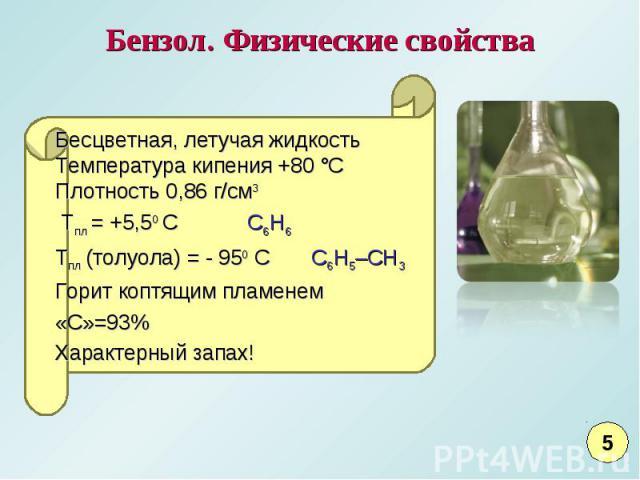Бензол. Физические свойстваБесцветная, летучая жидкостьТемпература кипения +80 °СПлотность 0,86 г/см3 Tпл = +5,50 С C6H6Тпл (толуола) = - 950 С C6H5–CH3Горит коптящим пламенем«С»=93% Характерный запах!