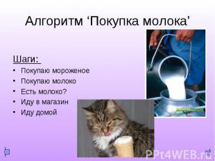 "Алгоритм ""Покупка мороженого"" Шаги: Покупаю мороженое Покупаю молоко Есть молоко"