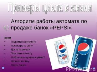 Примеры из жизни: Алгоритм работы автомата по продаже банок «PEPSI» Шаги: Подойт