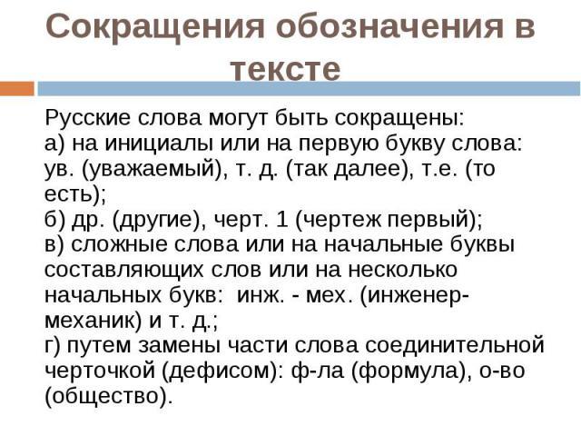 Сокращения обозначения в тексте: Русские слова могут быть сокращены: а) на инициалы или на первую букву слова: ув. (уважаемый), т. д. (так далее), т.е. (то есть); б) др. (другие), черт. 1 (чертеж первый); в) сложные слова или на начальные буквы сост…