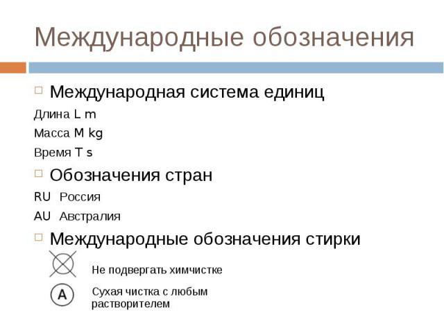 Международные обозначения: Международная система единиц Длина L m Масса M kg Время T s Обозначения стран RU Россия AU Австралия Международные обозначения стирки