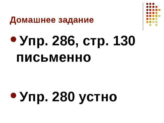 Упр. 286, стр. 130 письменно Упр. 286, стр. 130 письменно Упр. 280 устно