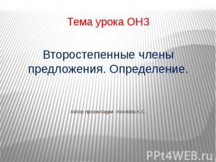 Тема урока ОНЗ Второстепенные члены предложения. Определение. Автор презентации