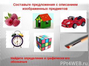 Составьте предложения с описанием изображенных предметов Составьте предложения с