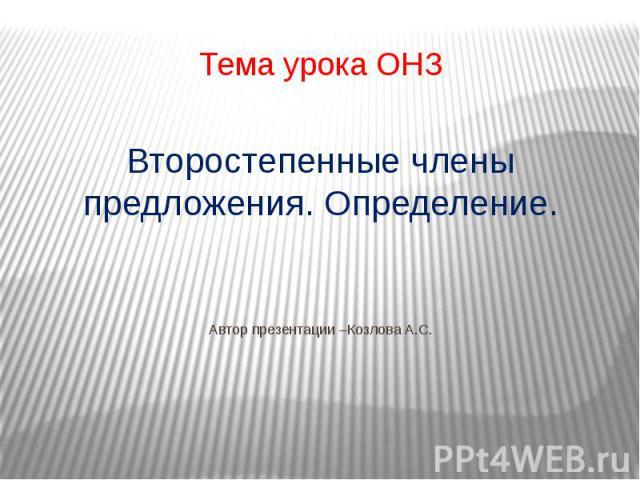 Тема урока ОНЗ Второстепенные члены предложения. Определение. Автор презентации –Козлова А.С.