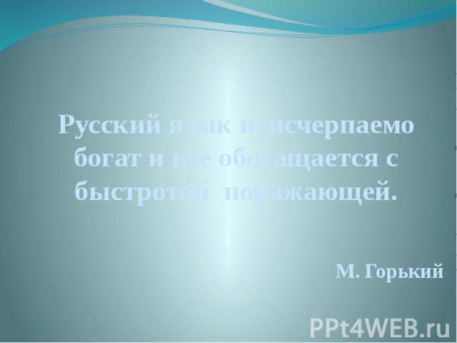 Русский язык неисчерпаемо богат и всё обогащается с быстротой поражающей. Русский язык неисчерпаемо богат и всё обогащается с быстротой поражающей. М. Горький
