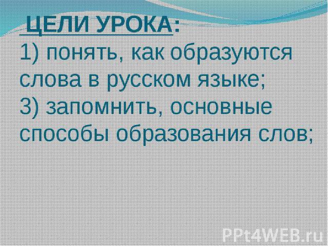 ЦЕЛИ УРОКА: 1) понять, как образуются слова в русском языке; 3) запомнить, основные способы образования слов;