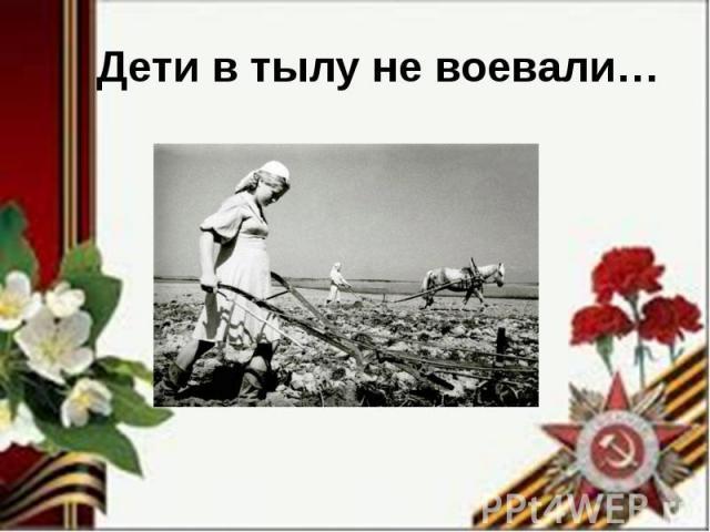 Дети в тылу не воевали…