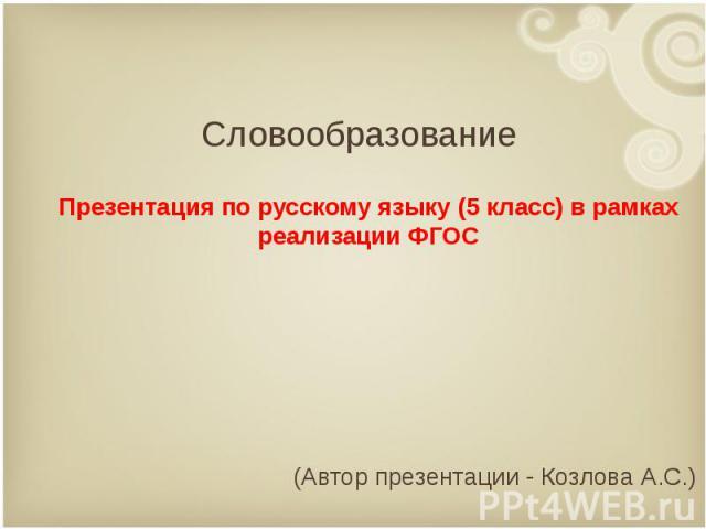 Словообразование Презентация по русскому языку (5 класс) в рамках реализации ФГОС (Автор презентации - Козлова А.С.)