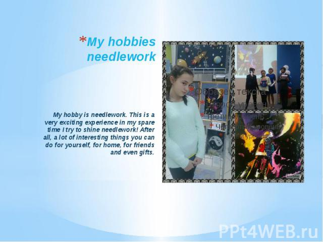 My hobbies needlework My hobby is needlework. This is a very exciting experience in my spare time I try to shine needlework! After all, a lot of interesting things you can do for yourself, for home, for friends and even gifts.