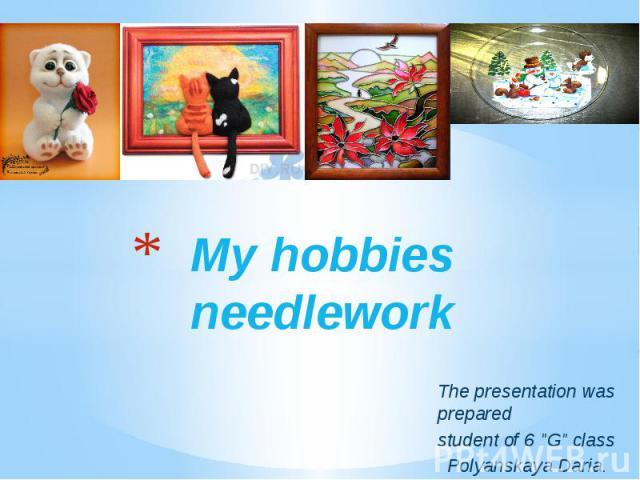 "My hobbies needlework The presentation was prepared student of 6 ""G"" class  Polyanskaya Daria."
