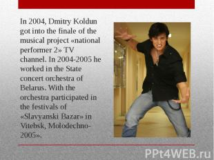 In 2004, Dmitry Koldun got into the finale of the musical project «national perf