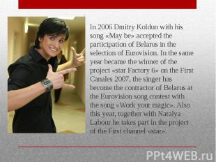 In 2006 Dmitry Koldun with his song «May be» accepted the participation of Belar