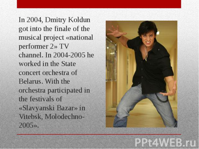 In 2004, Dmitry Koldun got into the finale of the musical project «national performer 2» TV channel. In 2004-2005 he worked in the State concert orchestra of Belarus. With the orchestra participated in the festivals of «Slavyanski Bazar» in Vitebsk,…
