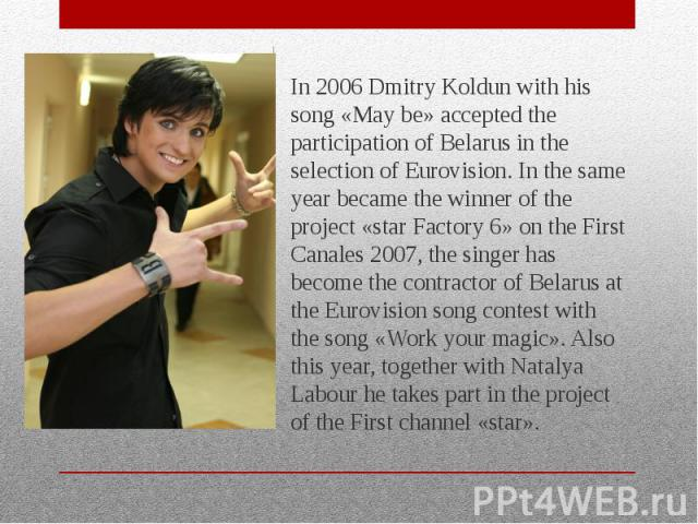 In 2006 Dmitry Koldun with his song «May be» accepted the participation of Belarus in the selection of Eurovision. In the same year became the winner of the project «star Factory 6» on the First Canales 2007, the singer has become the contractor of …