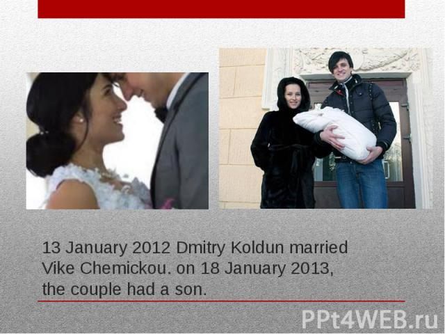 13 January 2012 Dmitry Koldun married Vike Chemickou. on 18 January 2013, the couple had a son.