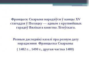 Францыск Скарына нарадзіўся ў канцы XV стагоддзя ў Полацку — адным з крупнейшых