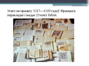 Усяго на працягу 1517—1519 гадоў Францыск перакладае і выдае 23 кнігі Бібліі. Ус
