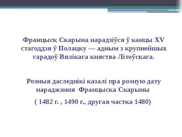 Францыск Скарына нарадзіўся ў канцы XV стагоддзя ў Полацку — адным з крупнейшых гарадоў Вялікага княства Літоўскага. Францыск Скарына нарадзіўся ў канцы XV стагоддзя ў Полацку — адным з крупнейшых гарадоў Вялікага княства Літоўскага. Розныя даследні…