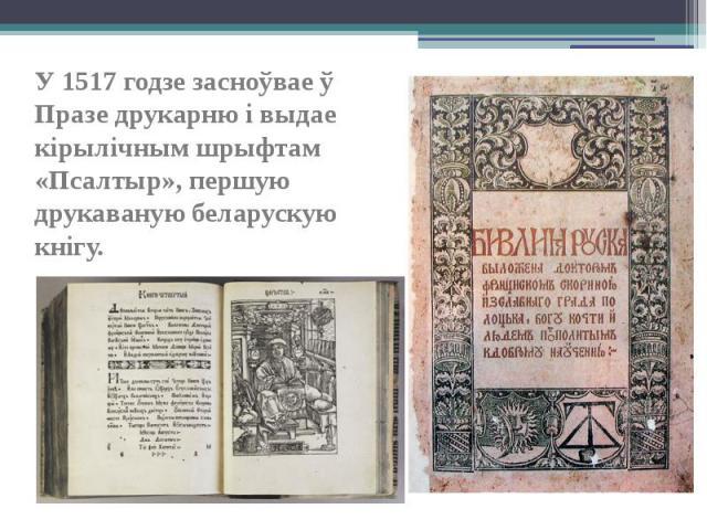 У 1517 годзе засноўвае ў Празе друкарню і выдае кірылічным шрыфтам «Псалтыр», першую друкаваную беларускую кнігу. У 1517 годзе засноўвае ў Празе друкарню і выдае кірылічным шрыфтам «Псалтыр», першую друкаваную беларускую кнігу.