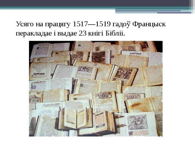 Усяго на працягу 1517—1519 гадоў Францыск перакладае і выдае 23 кнігі Бібліі. Усяго на працягу 1517—1519 гадоў Францыск перакладае і выдае 23 кнігі Бібліі.