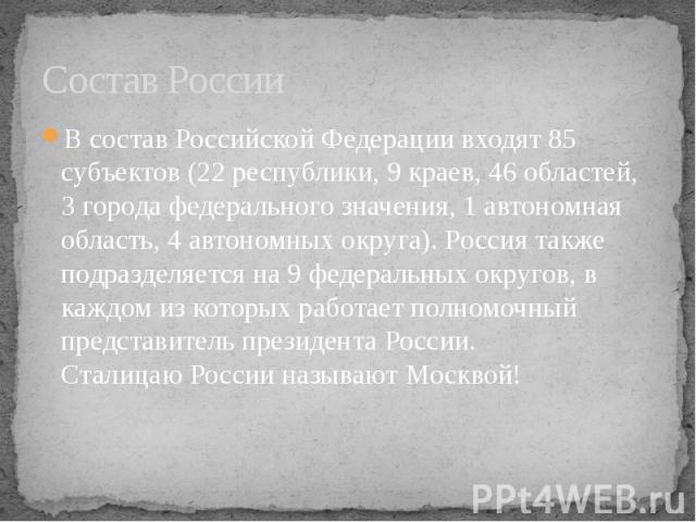 Состав России В состав Российской Федерации входят 85 субъектов (22 республики, 9 краев, 46 областей, 3 города федерального значения, 1 автономная область, 4 автономных округа). Россия также подразделяется на 9 федеральных округов, в каждом из котор…