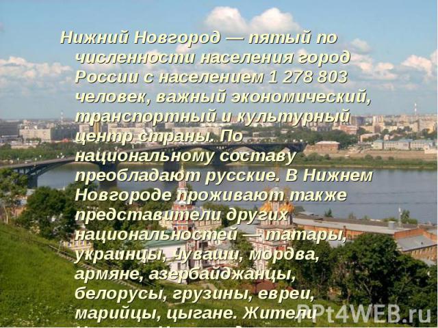 Нижний Новгород — пятый по численности населения город России с населением 1 278 803 человек, важный экономический, транспортный и культурный центр страны. По национальному составу преобладают русские. В Нижнем Новгороде проживают также представител…