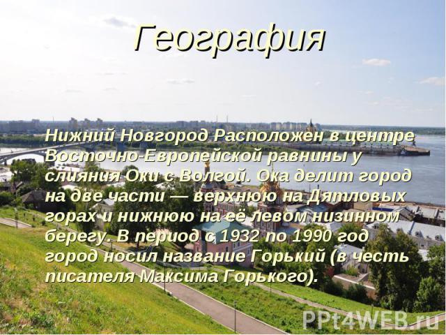 География География Нижний Новгород Расположен в центре Восточно-Европейской равнины у слияния Оки с Волгой. Ока делит город на две части — верхнюю на Дятловых горах и нижнюю на её левом низинном берегу. В период с 1932 по 1990 год город носил назва…