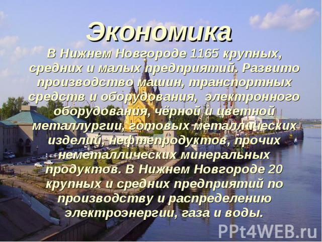 Экономика В Нижнем Новгороде 1165 крупных, средних и малых предприятий. Развито производство машин, транспортных средств и оборудования, электронного оборудования, чёрной и цветной металлургии, готовых металлических изделий, нефтепродуктов, прочих н…