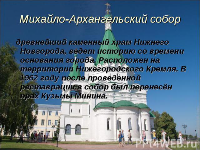 древнейший каменный храм Нижнего Новгорода, ведет историю со времени основания города. Расположен на территории Нижегородского Кремля. В 1962 году после проведенной реставрации в собор был перенесён прах Кузьмы Минина. древнейший каменный храм Нижне…