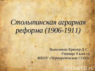 Столыпинская аграрная реформа (1906-1911) Выполнила:Крюгер Д.С. Ученица 9 класса