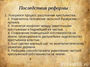 Последствия реформы : 1. Ускорился процесс расслоения крестьянства. 2. Укрепилос