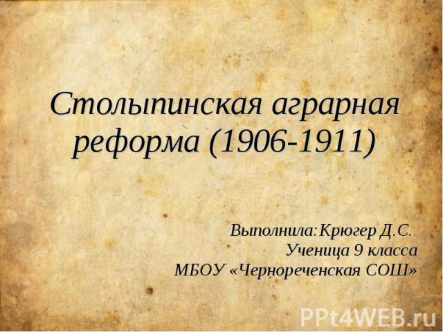 Столыпинская аграрная реформа (1906-1911) Выполнила:Крюгер Д.С. Ученица 9 класса МБОУ «Чернореченская СОШ»