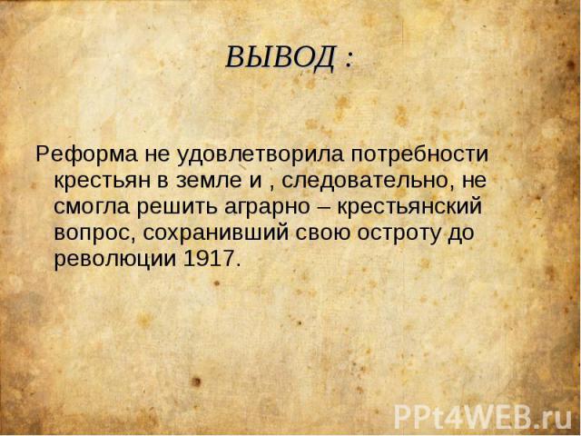 ВЫВОД : Реформа не удовлетворила потребности крестьян в земле и , следовательно, не смогла решить аграрно – крестьянский вопрос, сохранивший свою остроту до революции 1917.