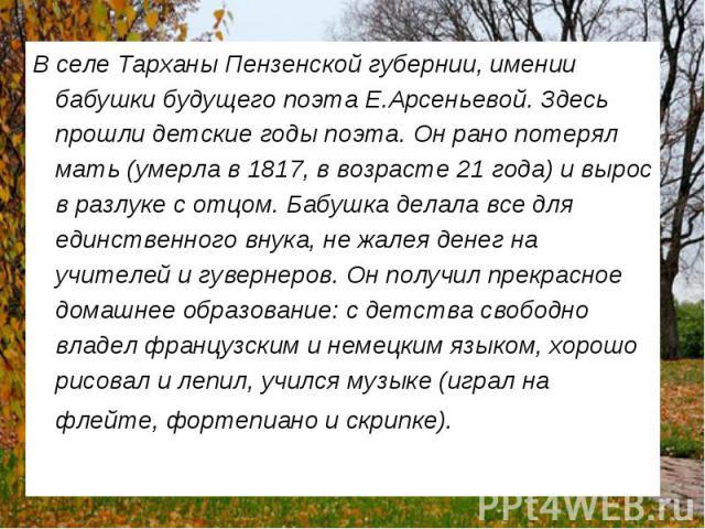 В селе Тарханы Пензенской губернии, имении бабушки будущего поэта Е.Арсеньевой. Здесь прошли детские годы поэта. Он рано потерял мать (умерла в 1817, в возрасте 21 года) и вырос в разлуке с отцом. Бабушка делала все для единственного внука, не жалея…