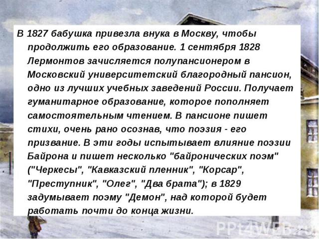 В 1827 бабушка привезла внука в Москву, чтобы продолжить его образование. 1 сентября 1828 Лермонтов зачисляется полупансионером в Московский университетский благородный пансион, одно из лучших учебных заведений России. Получает гуманитарное образова…