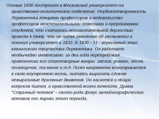 Осенью 1830 поступает в Московский университет на нравственно-политическое отделение. Неудовлетворенность Лермонтова лекциями профессоров и недовольство профессоров непочтительными ответами и пререканиями студента, что считалось непозволительной дер…