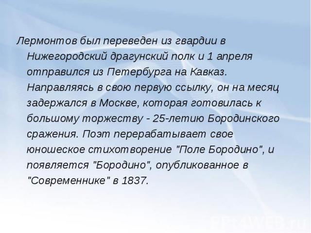 Лермонтов был переведен из гвардии в Нижегородский драгунский полк и 1 апреля отправился из Петербурга на Кавказ. Направляясь в свою первую ссылку, он на месяц задержался в Москве, которая готовилась к большому торжеству - 25-летию Бородинского сраж…