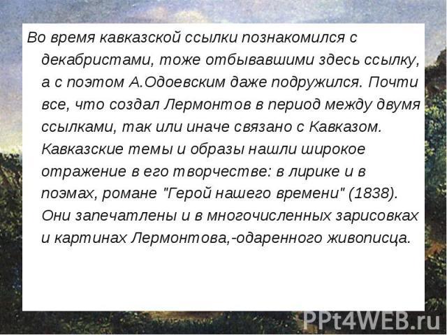 Во время кавказской ссылки познакомился с декабристами, тоже отбывавшими здесь ссылку, а с поэтом А.Одоевским даже подружился. Почти все, что создал Лермонтов в период между двумя ссылками, так или иначе связано с Кавказом. Кавказские темы и образы …