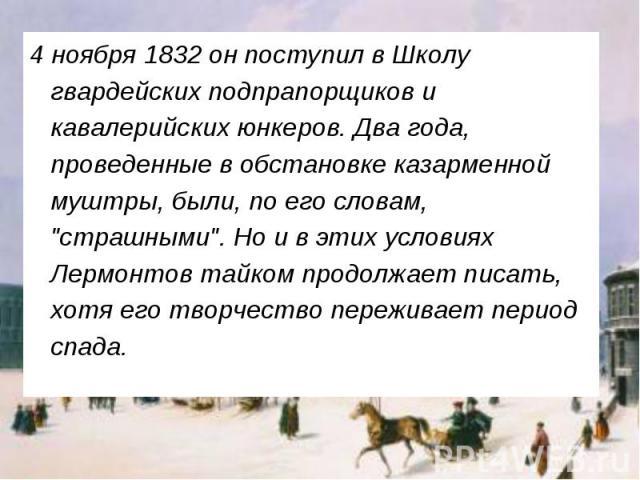 """4 ноября 1832 он поступил в Школу гвардейских подпрапорщиков и кавалерийских юнкеров. Два года, проведенные в обстановке казарменной муштры, были, по его словам, """"страшными"""". Но и в этих условиях Лермонтов тайком продолжает писать, хотя ег…"""