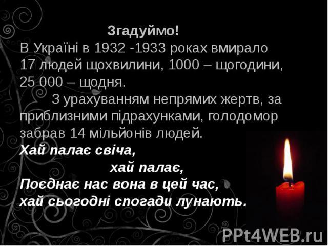 Згадуймо! В Україні в 1932 -1933 роках вмирало 17 людей щохвилини, 1000 – щогодини, 25 000 – щодня. З урахуванням непрямих жертв, за приблизними підрахунками, голодомор забрав 14 мільйонів людей. Хай палає свіча, хай палає, Поєднає нас вона в цей ча…