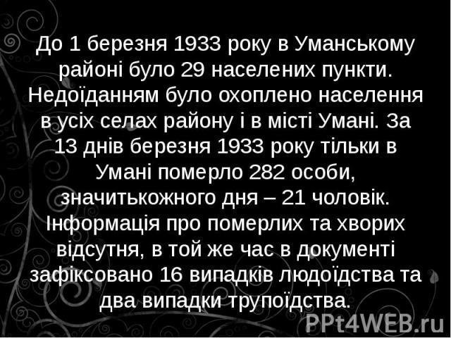 До 1 березня 1933 року в Уманському районі було 29 населених пункти. Недоїданням було охоплено населення в усіх селах району і в місті Умані. За 13 днів березня 1933 року тільки в Умані померло 282 особи, значитькожного дня – 21 чоловік. Інформація …
