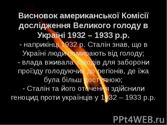 Висновок американської Комісії дослідження Великого голоду в Україні 1932 – 1933 р.р. - наприкінці 1932 р. Сталін знав, що в Україні люди помирають від голоду; - влада вживала заходів для заборони проїзду голодуючих до регіонів, де їжа була більш до…