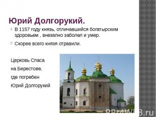 Юрий Долгорукий.В 1157 году князь, отличавшийся богатырским здоровьем , внезапно