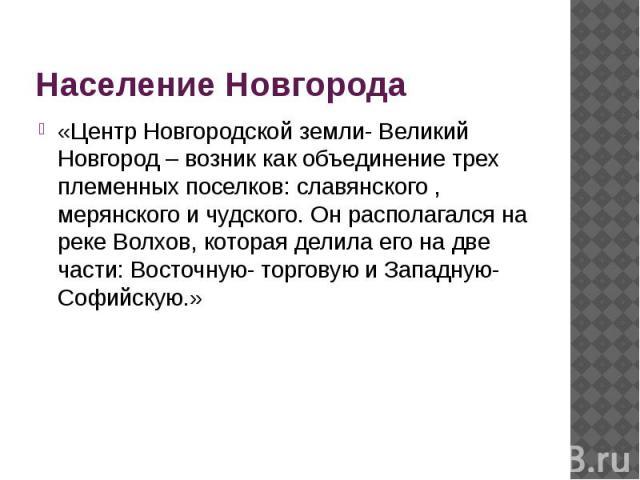 Население Новгорода«Центр Новгородской земли- Великий Новгород – возник как объединение трех племенных поселков: славянского , мерянского и чудского. Он располагался на реке Волхов, которая делила его на две части: Восточную- торговую и Западную- Со…