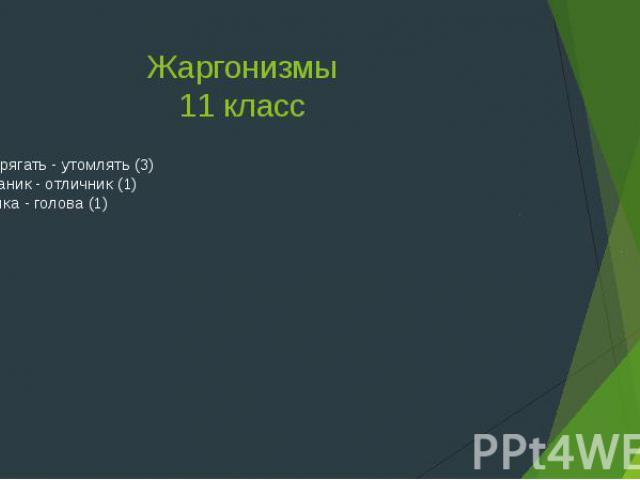 Жаргонизмы11 классНапрягать - утомлять (3)Ботаник - отличник (1)Бошка - голова (1)