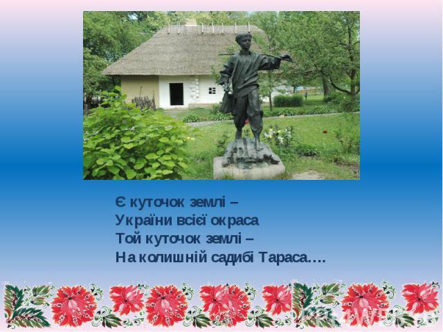 Є куточок землі – України всієї окраса Той куточок землі – На колишній садибі Тараса….