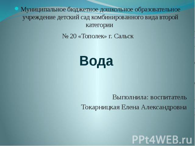 Вода Муниципальное бюджетное дошкольное образовательное учреждение детский сад комбинированного вида второй категории № 20 «Тополек» г. Сальск