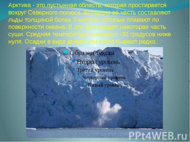 Арктика - это пустынная область, которая простирается вокруг Северного полюса. Большую её часть составляют льды толщиной более 3 метров, которые плавают по поверхности океана. В эту зону входит некоторая часть суши. Средняя температура примерно -30 …