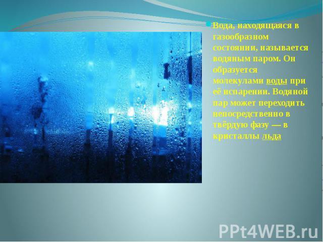 Вода, находящаяся в газообразном состоянии, называется водяным паром. Он образуется молекуламиводыпри её испарении. Водяной пар может переходить непосредственно в твёрдую фазу— в кристаллыльда Вода, находящаяся в газообразном…